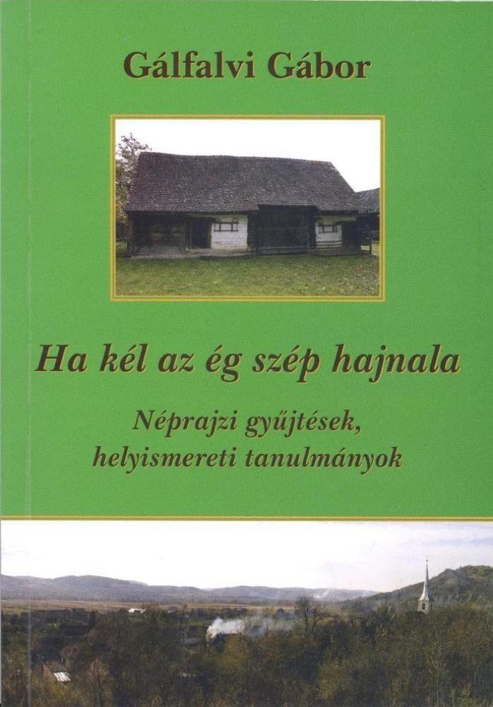 Gálfalvi Gábor: Ha kél az ég szép hajnala. Néprajzi gyűjtések, helyismereti tanulmányok