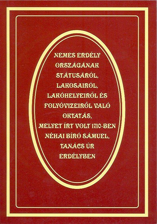 Kolumbán Zsuzsánna – Kovács Sándor: Nemes Erdély Országának státusáról. Lakosairól. Lakóhelyeiről és folyóvizeiről való oktatás, melyet írt volt 1710-ben néhai Bíró Sámuel, tanács úr Erdélyben.